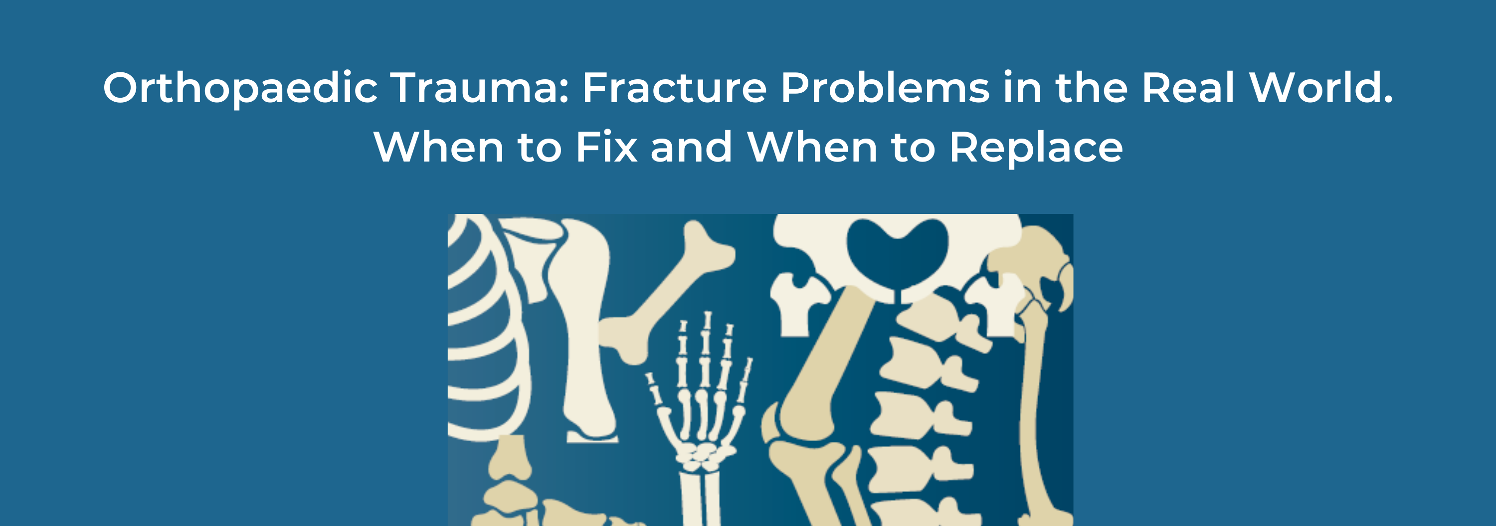2020 Orthopaedic Trauma: Fracture Problems in the Real World. Who to Fix and When to Replace Banner