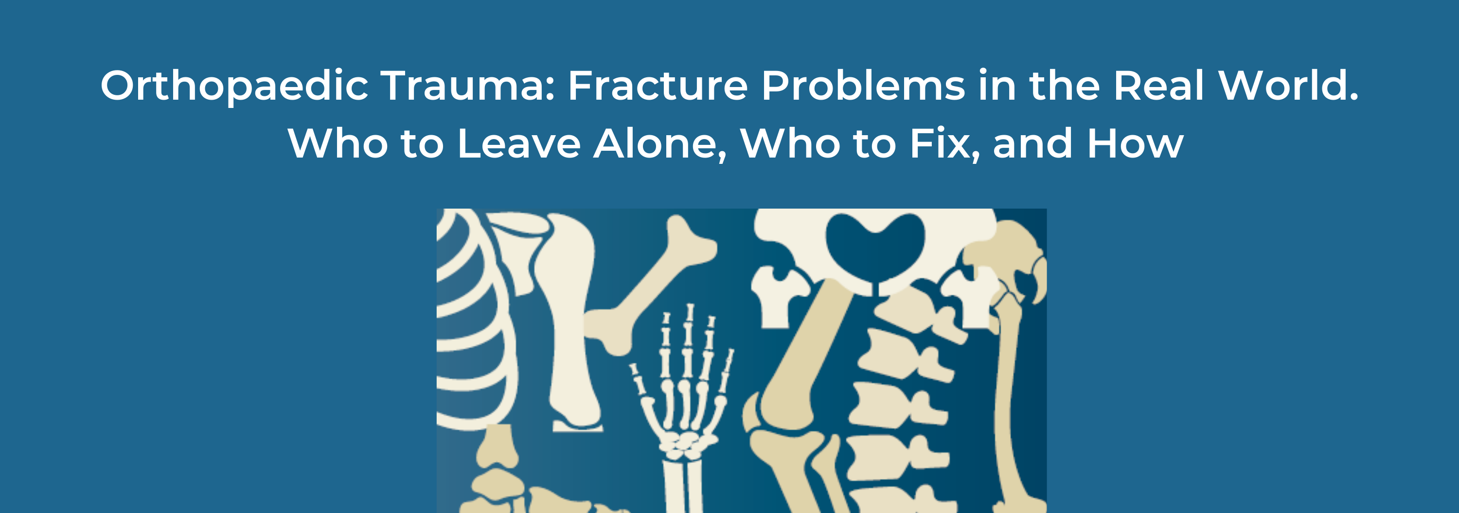 2019 Orthopaedic Trauma: Fracture Problems in the Real World. Who to Leave Alone, Who to Fix, and How. Banner
